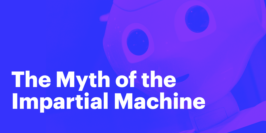 The Myth of the Impartial Machine